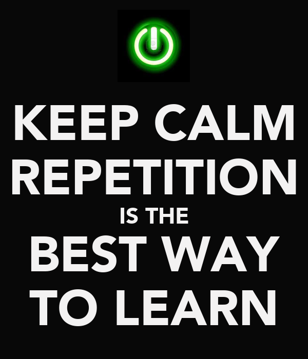 Keep calm - repetition is the best way to learn